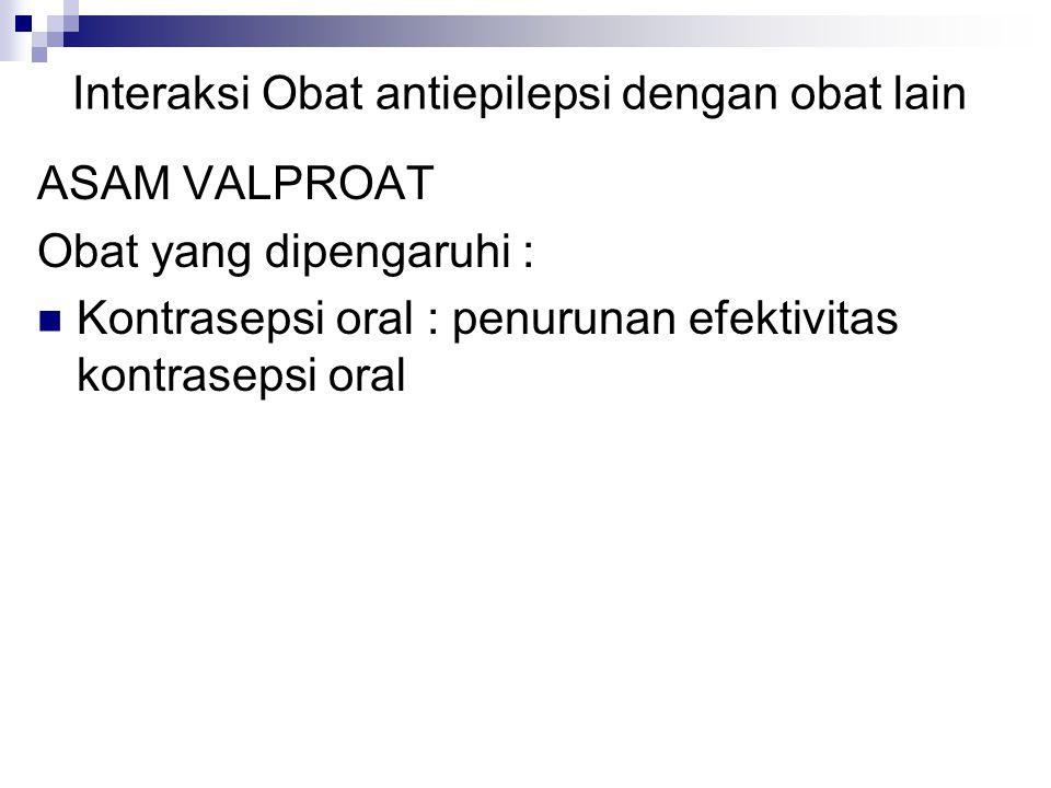 Interaksi Obat antiepilepsi dengan obat lain ASAM VALPROAT Obat yang dipengaruhi : Kontrasepsi oral : penurunan efektivitas kontrasepsi oral