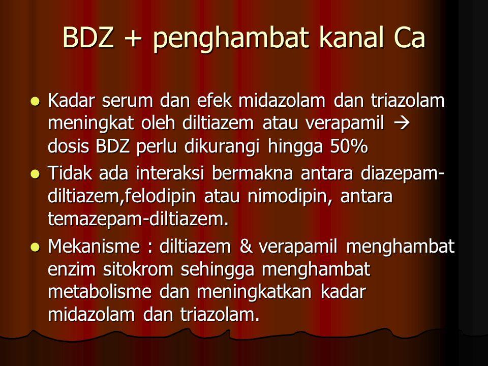 BDZ + penghambat kanal Ca Kadar serum dan efek midazolam dan triazolam meningkat oleh diltiazem atau verapamil  dosis BDZ perlu dikurangi hingga 50% Kadar serum dan efek midazolam dan triazolam meningkat oleh diltiazem atau verapamil  dosis BDZ perlu dikurangi hingga 50% Tidak ada interaksi bermakna antara diazepam- diltiazem,felodipin atau nimodipin, antara temazepam-diltiazem.