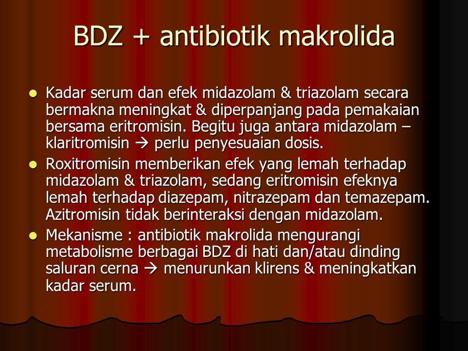 BDZ + antibiotik makrolida Kadar serum dan efek midazolam & triazolam secara bermakna meningkat & diperpanjang pada pemakaian bersama eritromisin.