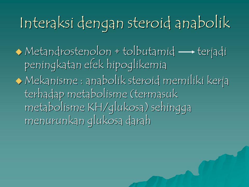 Interaksi dengan steroid anabolik  Metandrostenolon + tolbutamid terjadi peningkatan efek hipoglikemia  Mekanisme : anabolik steroid memiliki kerja