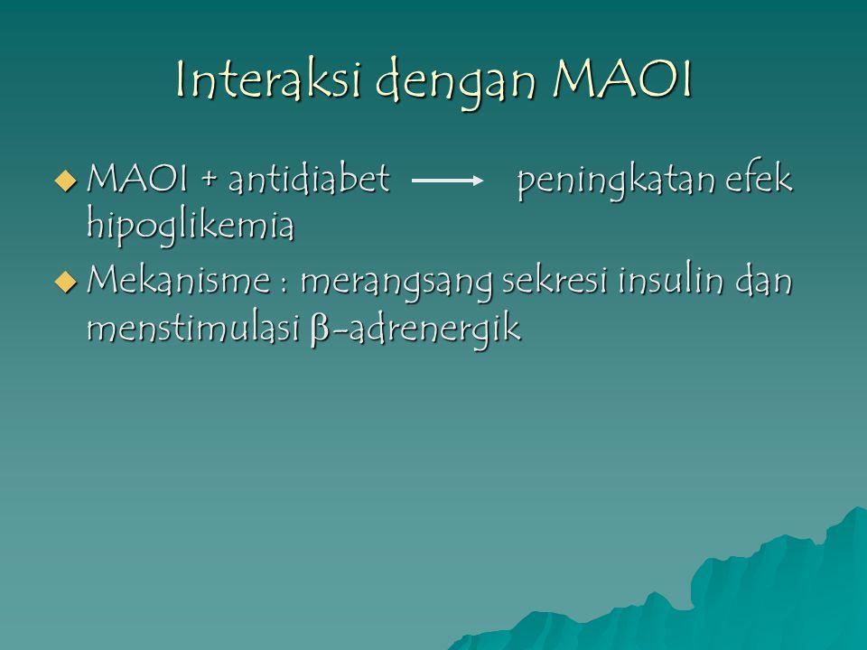 Interaksi dengan MAOI  MAOI + antidiabet peningkatan efek hipoglikemia  Mekanisme : merangsang sekresi insulin dan menstimulasi  -adrenergik