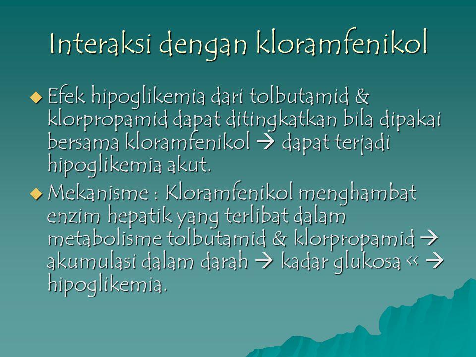 Interaksi dengan kloramfenikol  Efek hipoglikemia dari tolbutamid & klorpropamid dapat ditingkatkan bila dipakai bersama kloramfenikol  dapat terjad