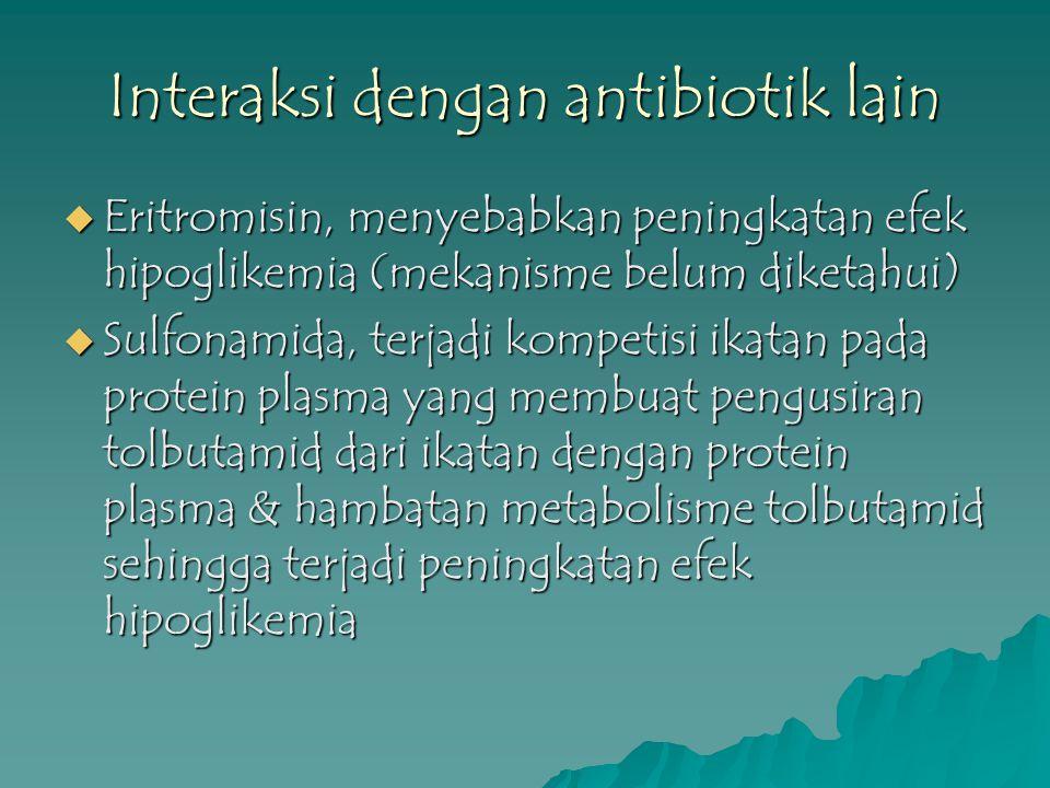 Interaksi dengan antibiotik lain  Eritromisin, menyebabkan peningkatan efek hipoglikemia (mekanisme belum diketahui)  Sulfonamida, terjadi kompetisi