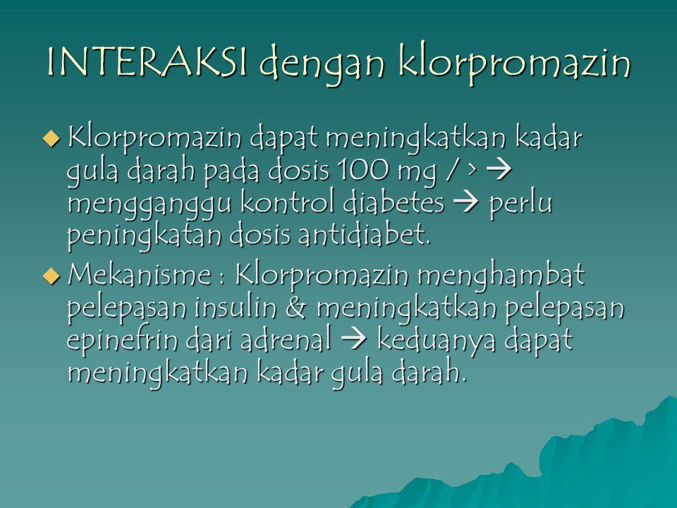 INTERAKSI dengan klorpromazin  Klorpromazin dapat meningkatkan kadar gula darah pada dosis 100 mg / >  mengganggu kontrol diabetes  perlu peningkat