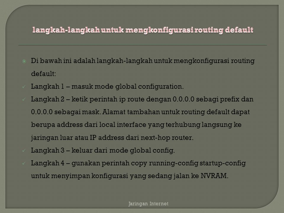  Di bawah ini adalah langkah-langkah untuk mengkonfigurasi routing default: Langkah 1 – masuk mode global configuration.