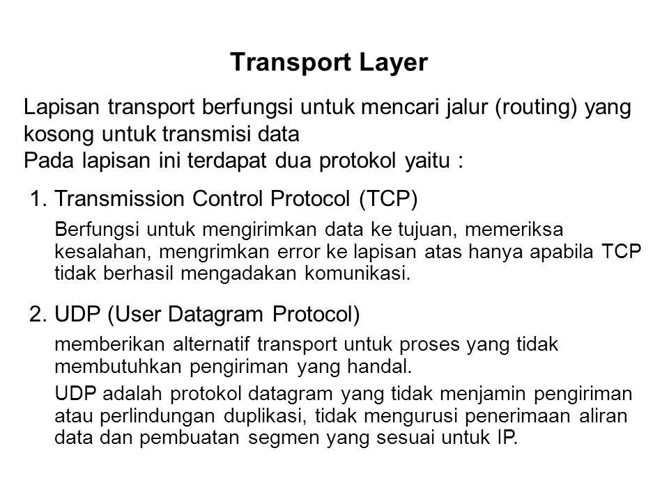 Transport Layer Lapisan transport berfungsi untuk mencari jalur (routing) yang kosong untuk transmisi data Pada lapisan ini terdapat dua protokol yaitu : 1.Transmission Control Protocol (TCP) Berfungsi untuk mengirimkan data ke tujuan, memeriksa kesalahan, mengrimkan error ke lapisan atas hanya apabila TCP tidak berhasil mengadakan komunikasi.