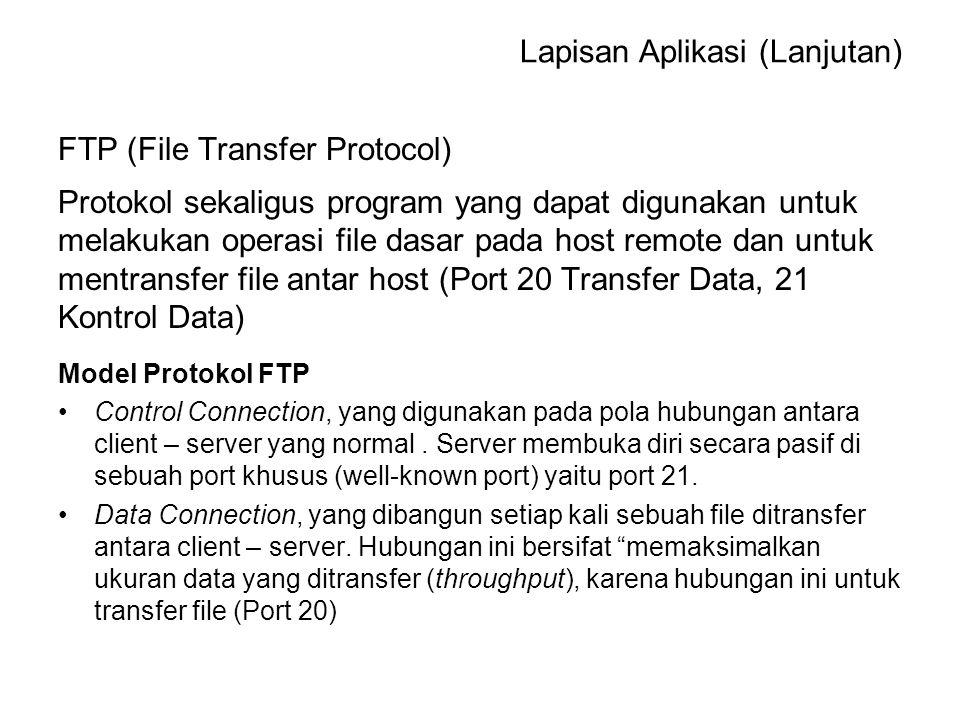FTP (File Transfer Protocol) Protokol sekaligus program yang dapat digunakan untuk melakukan operasi file dasar pada host remote dan untuk mentransfer file antar host (Port 20 Transfer Data, 21 Kontrol Data) Model Protokol FTP Control Connection, yang digunakan pada pola hubungan antara client – server yang normal.