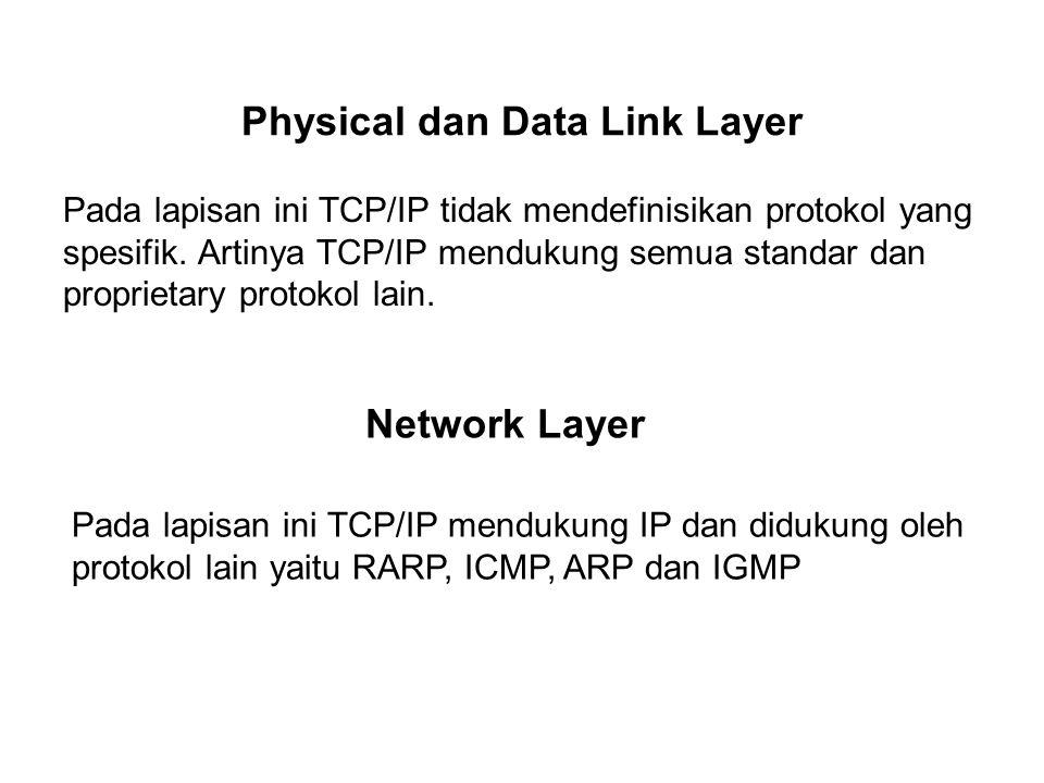 Physical dan Data Link Layer Pada lapisan ini TCP/IP tidak mendefinisikan protokol yang spesifik. Artinya TCP/IP mendukung semua standar dan proprieta