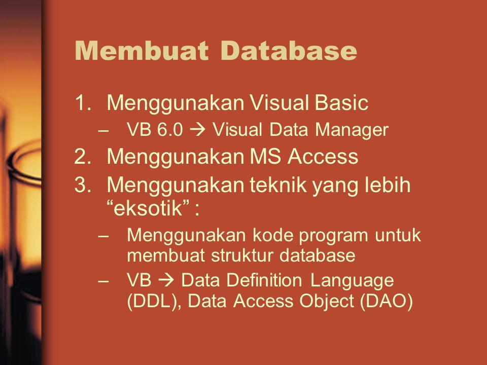 Membuat Database 1.Menggunakan Visual Basic –VB 6.0  Visual Data Manager 2.Menggunakan MS Access 3.Menggunakan teknik yang lebih eksotik : –Menggunakan kode program untuk membuat struktur database –VB  Data Definition Language (DDL), Data Access Object (DAO)