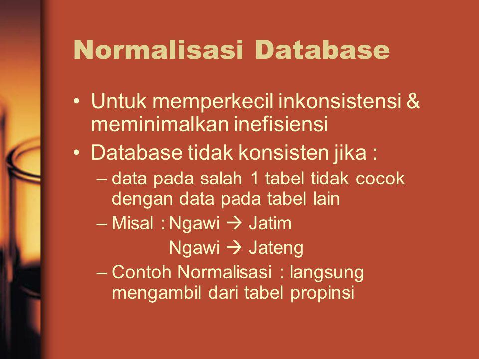 Normalisasi Database Untuk memperkecil inkonsistensi & meminimalkan inefisiensi Database tidak konsisten jika : –data pada salah 1 tabel tidak cocok dengan data pada tabel lain –Misal :Ngawi  Jatim Ngawi  Jateng –Contoh Normalisasi : langsung mengambil dari tabel propinsi
