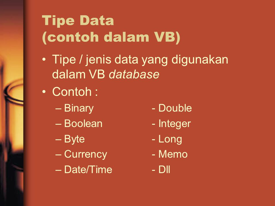 Tipe Data (contoh dalam VB) Tipe / jenis data yang digunakan dalam VB database Contoh : –Binary- Double –Boolean- Integer –Byte- Long –Currency- Memo –Date/Time- Dll