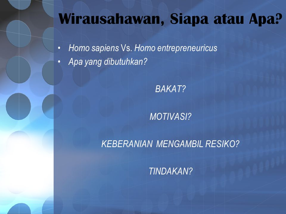 Wirausahawan, Siapa atau Apa? Homo sapiens Vs. Homo entrepreneuricus Apa yang dibutuhkan? BAKAT? MOTIVASI? KEBERANIAN MENGAMBIL RESIKO? TINDAKAN?