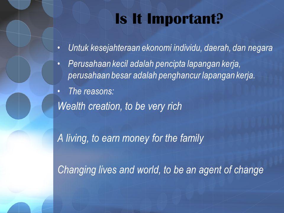 Is It Important? Untuk kesejahteraan ekonomi individu, daerah, dan negara Perusahaan kecil adalah pencipta lapangan kerja, perusahaan besar adalah pen