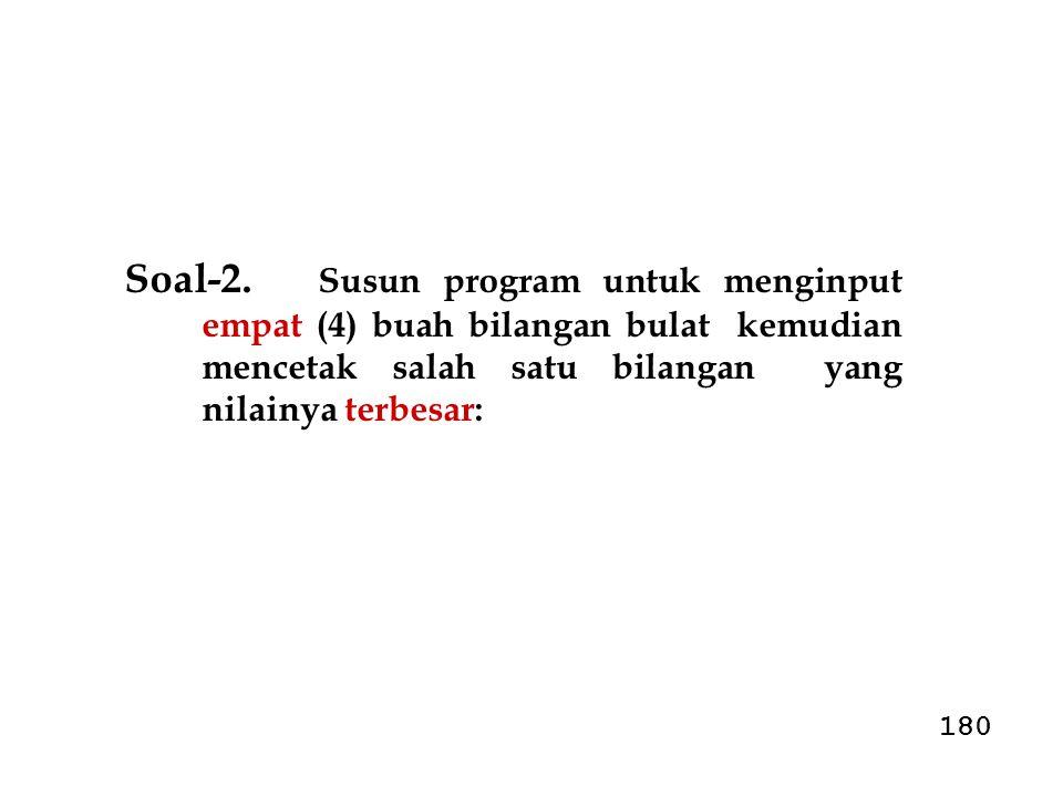 Soal-2. Susun program untuk menginput empat (4) buah bilangan bulat kemudian mencetak salah satu bilangan yang nilainya terbesar: 180