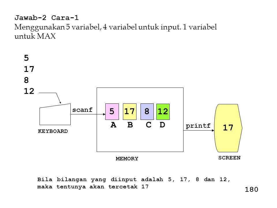 Jawab-2 Cara-1 Menggunakan 5 variabel, 4 variabel untuk input. 1 variabel untuk MAX Bila bilangan yang diinput adalah 5, 17, 8 dan 12, maka tentunya a