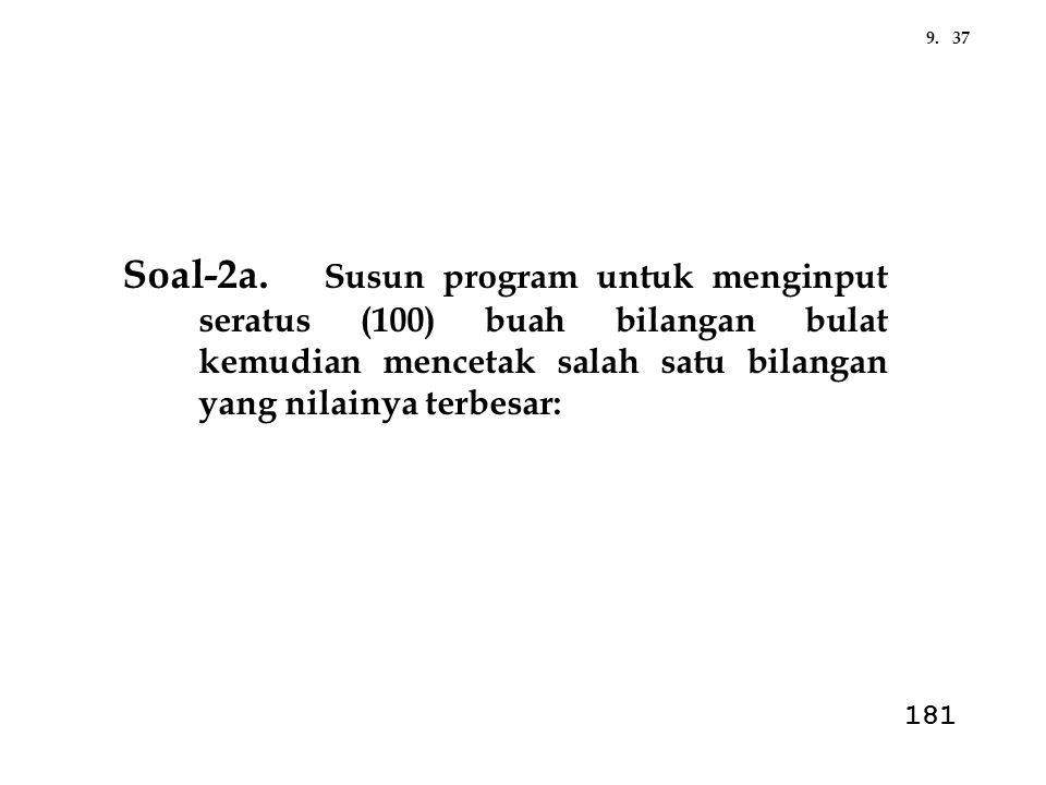 Soal-2a. Susun program untuk menginput seratus (100) buah bilangan bulat kemudian mencetak salah satu bilangan yang nilainya terbesar: 379. 181