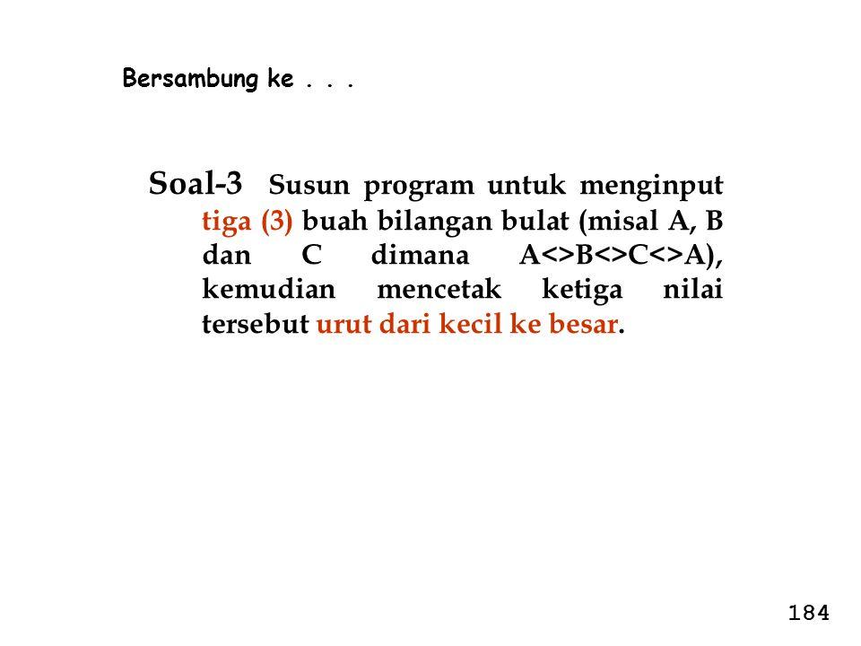 Soal-3 Susun program untuk menginput tiga (3) buah bilangan bulat (misal A, B dan C dimana A<>B<>C<>A), kemudian mencetak ketiga nilai tersebut urut d
