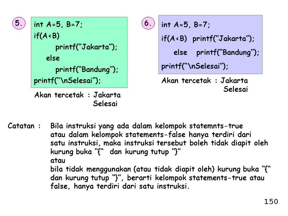 "5. int A=5, B=7; if(A<B) printf(""Jakarta""); else printf(""Bandung""); printf(""\nSelesai""); Akan tercetak : Jakarta Selesai 6. int A=5, B=7; if(A<B) prin"