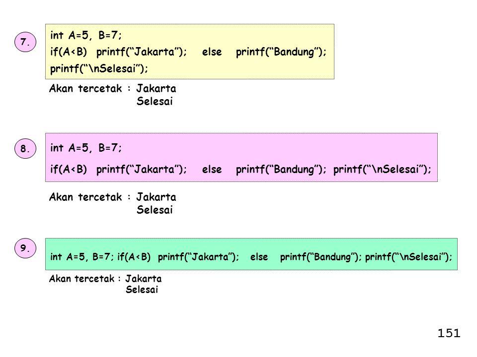 "7. int A=5, B=7; if(A<B) printf(""Jakarta""); else printf(""Bandung""); printf(""\nSelesai""); Akan tercetak : Jakarta Selesai 8. int A=5, B=7; if(A<B) prin"