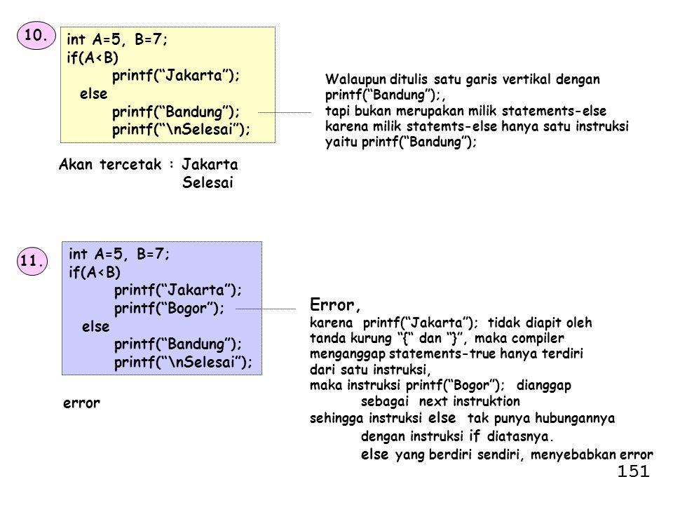 """10. int A=5, B=7; if(A<B) printf(""""Jakarta""""); else printf(""""Bandung""""); printf(""""\nSelesai""""); Akan tercetak : Jakarta Selesai Walaupun ditulis satu garis"""