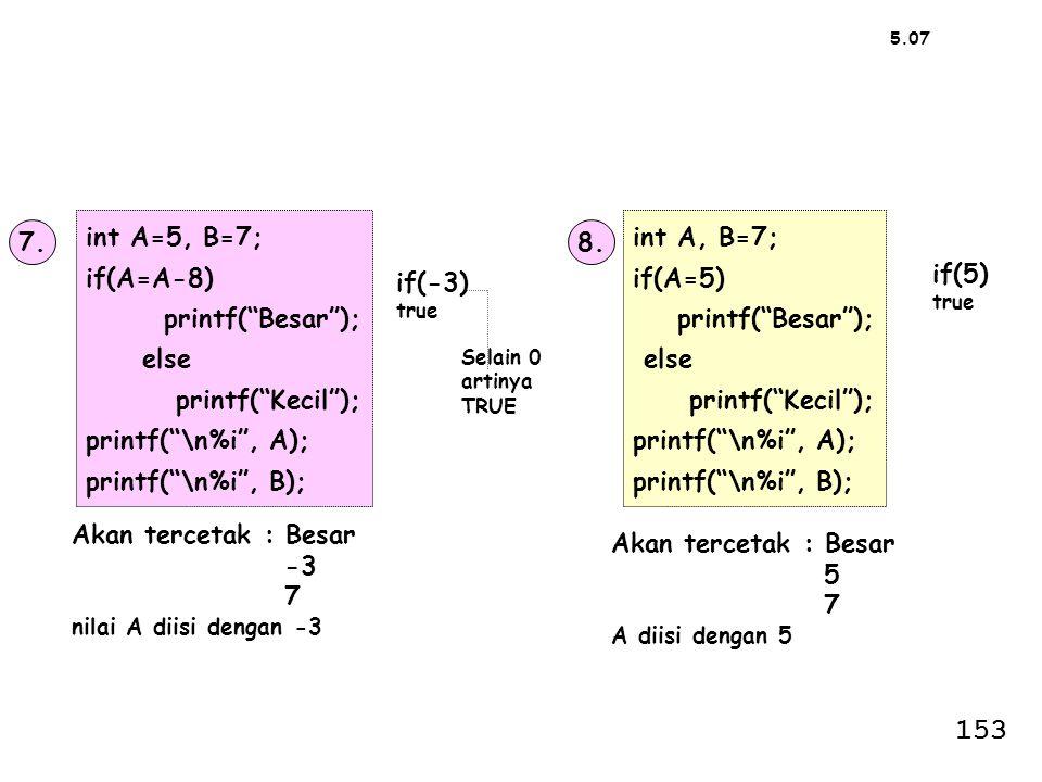 """7. int A=5, B=7; if(A=A-8) printf(""""Besar""""); else printf(""""Kecil""""); printf(""""\n%i"""", A); printf(""""\n%i"""", B); 8. int A, B=7; if(A=5) printf(""""Besar""""); else p"""