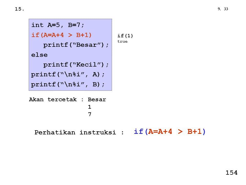 "339. int A=5, B=7; if(A=A+4 > B+1) printf(""Besar""); else printf(""Kecil""); printf(""\n%i"", A); printf(""\n%i"", B); Akan tercetak : Besar 1 7 if(1) true 1"