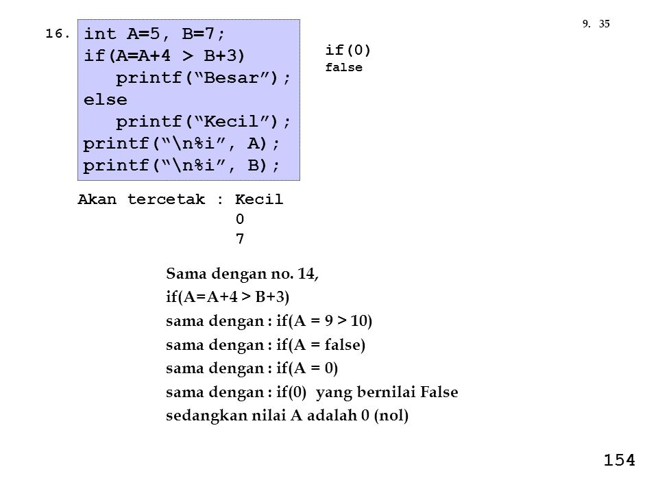 "359. int A=5, B=7; if(A=A+4 > B+3) printf(""Besar""); else printf(""Kecil""); printf(""\n%i"", A); printf(""\n%i"", B); Akan tercetak : Kecil 0 7 if(0) false"