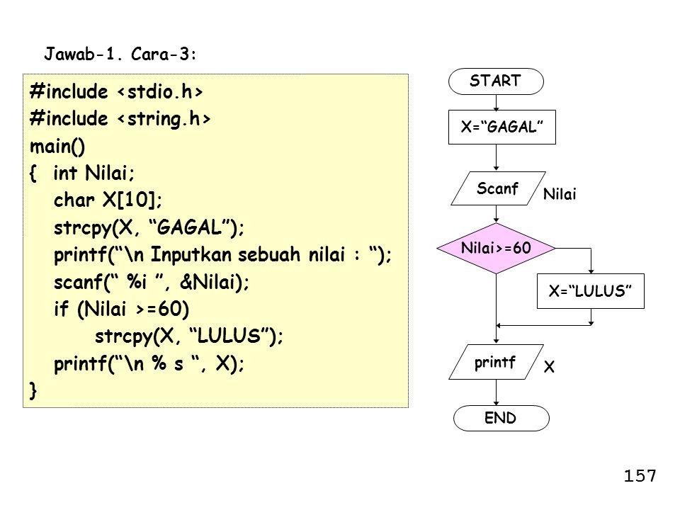 "#include main() { int Nilai; char X[10]; strcpy(X, ""GAGAL""); printf(""\n Inputkan sebuah nilai : ""); scanf("" %i "", &Nilai); if (Nilai >=60) strcpy(X, """