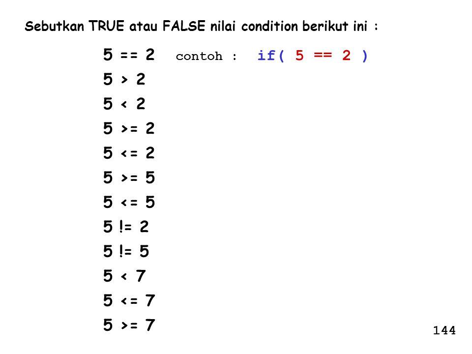 Sebutkan TRUE atau FALSE nilai condition berikut ini : 5 == 2 contoh : if( 5 == 2 ) 5 > 2 5 < 2 5 >= 2 5 <= 2 5 >= 5 5 <= 5 5 != 2 5 != 5 5 < 7 5 <= 7
