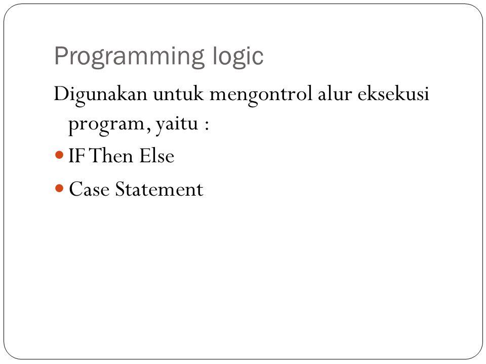 Programming logic Digunakan untuk mengontrol alur eksekusi program, yaitu : IF Then Else Case Statement