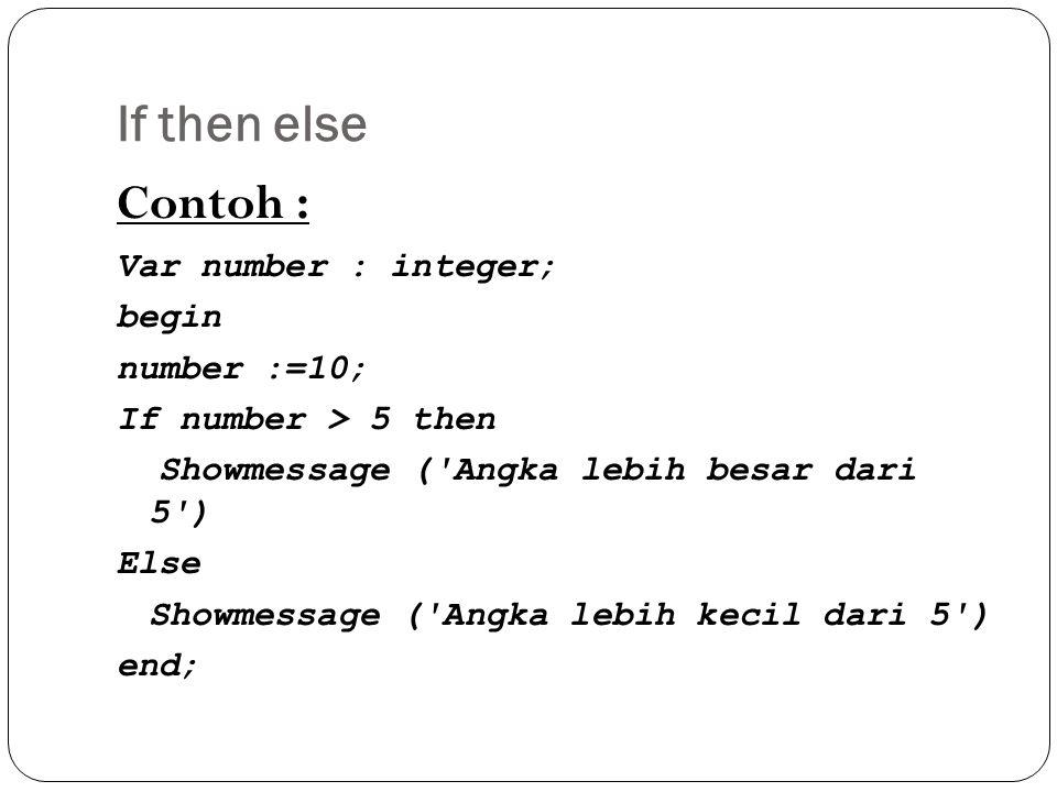 If then else Contoh : Var number : integer; begin number :=10; If number > 5 then Showmessage ( Angka lebih besar dari 5 ) Else Showmessage ( Angka lebih kecil dari 5 ) end;