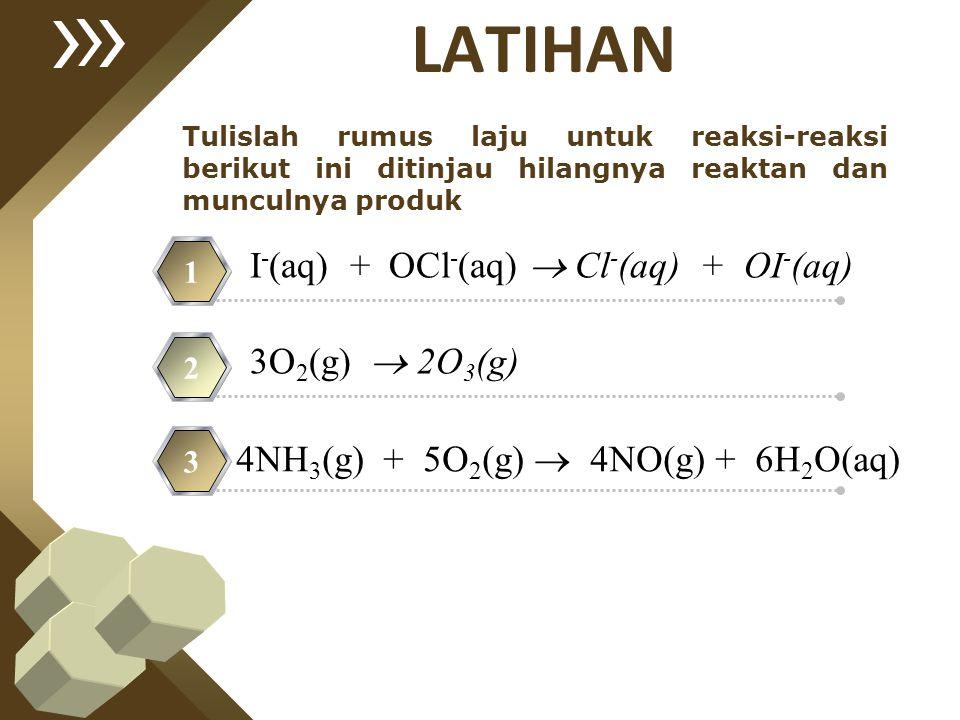 Tulislah rumus laju untuk reaksi-reaksi berikut ini ditinjau hilangnya reaktan dan munculnya produk 1 2 3 I - (aq) + OCl - (aq)  Cl - (aq) + OI - (aq