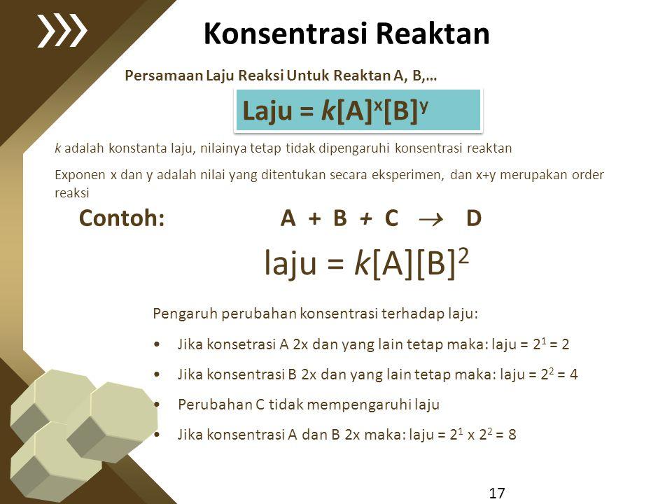 17 Konsentrasi Reaktan Persamaan Laju Reaksi Untuk Reaktan A, B,… Laju = k[A] x [B] y k adalah konstanta laju, nilainya tetap tidak dipengaruhi konsen