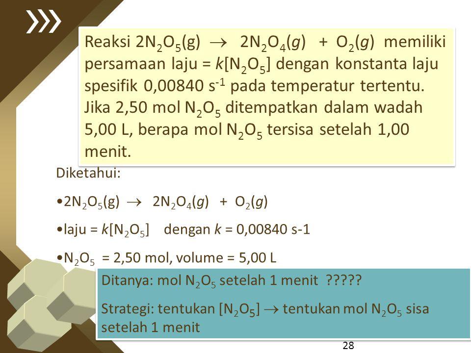 28 Reaksi 2N 2 O 5 (g)  2N 2 O 4 (g) + O 2 (g) memiliki persamaan laju = k[N 2 O 5 ] dengan konstanta laju spesifik 0,00840 s -1 pada temperatur tert