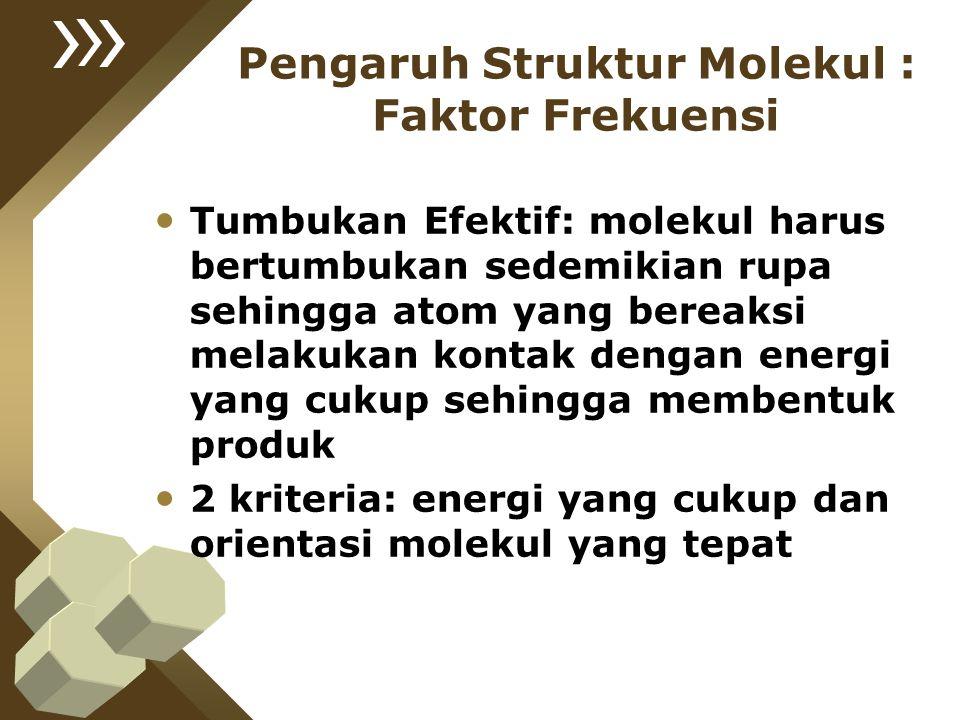 Pengaruh Struktur Molekul : Faktor Frekuensi Tumbukan Efektif: molekul harus bertumbukan sedemikian rupa sehingga atom yang bereaksi melakukan kontak