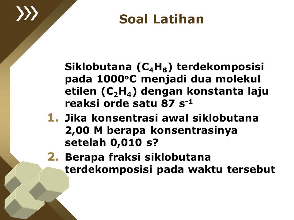 Soal Latihan Siklobutana (C 4 H 8 ) terdekomposisi pada 1000 o C menjadi dua molekul etilen (C 2 H 4 ) dengan konstanta laju reaksi orde satu 87 s -1