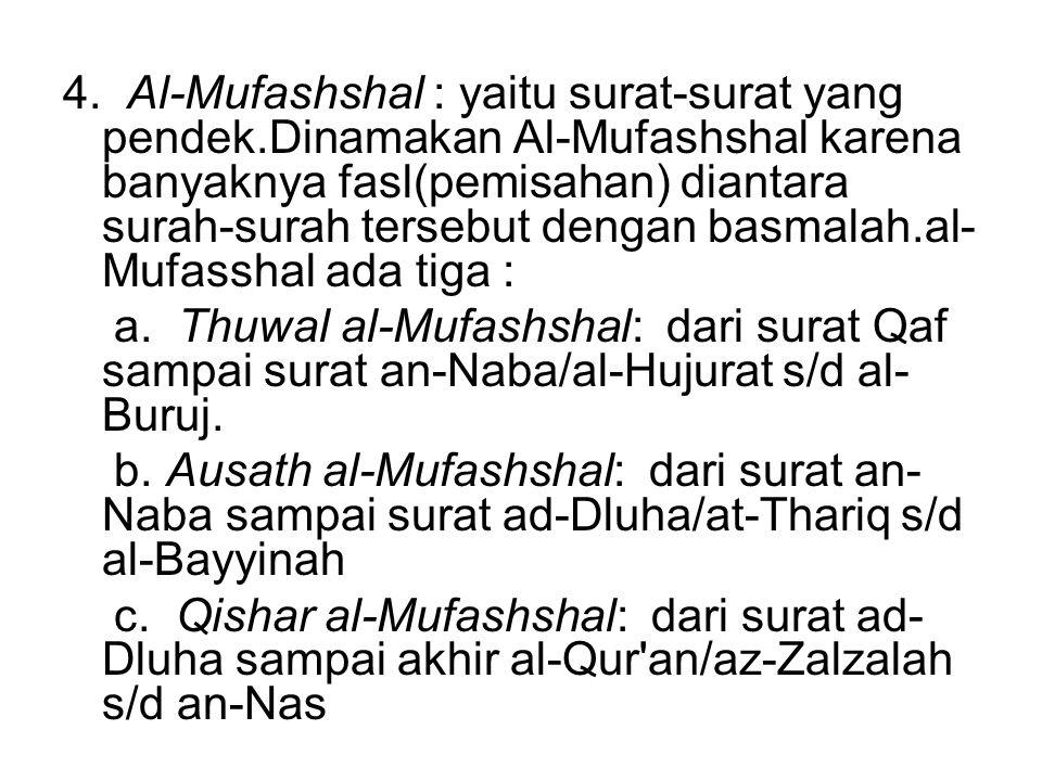 4. Al-Mufashshal : yaitu surat-surat yang pendek.Dinamakan Al-Mufashshal karena banyaknya fasl(pemisahan) diantara surah-surah tersebut dengan basmala