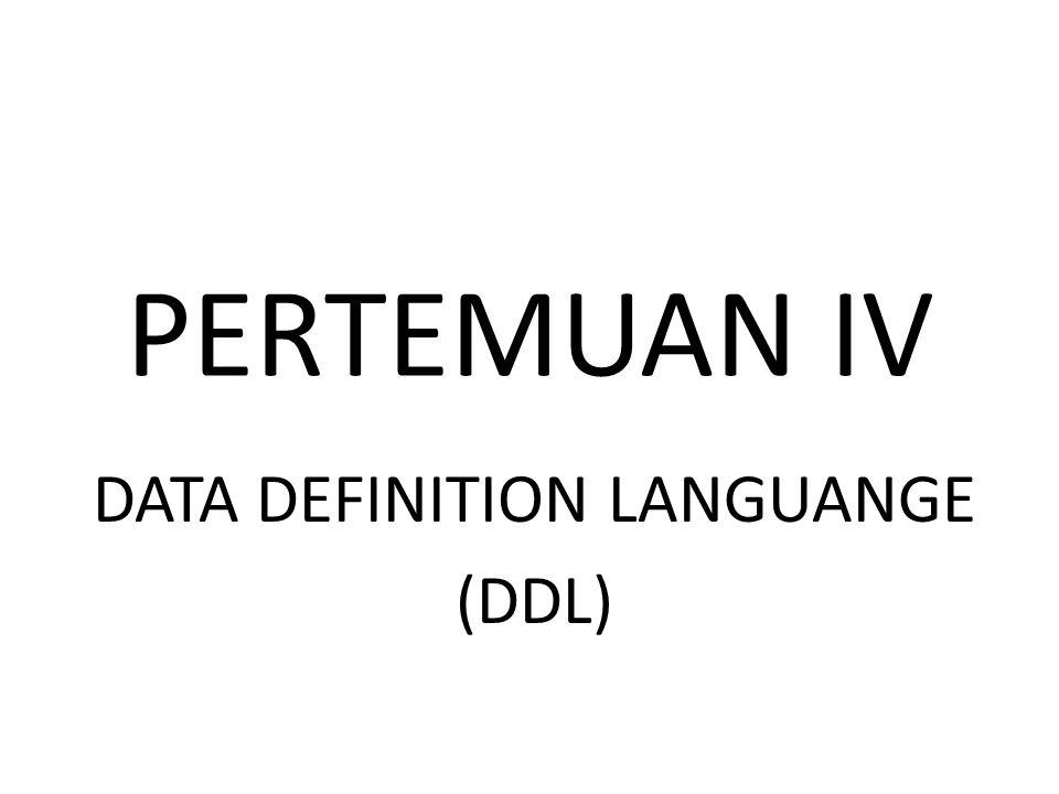 PERTEMUAN IV DATA DEFINITION LANGUANGE (DDL)