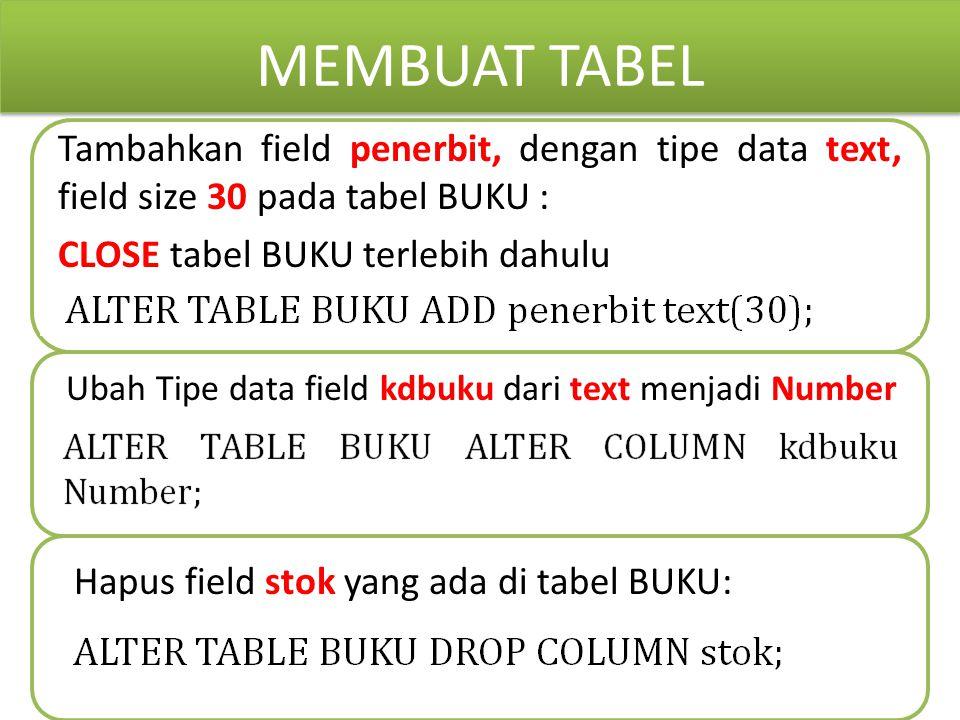 MEMBUAT TABEL Tambahkan field penerbit, dengan tipe data text, field size 30 pada tabel BUKU : CLOSE tabel BUKU terlebih dahulu Ubah Tipe data field k