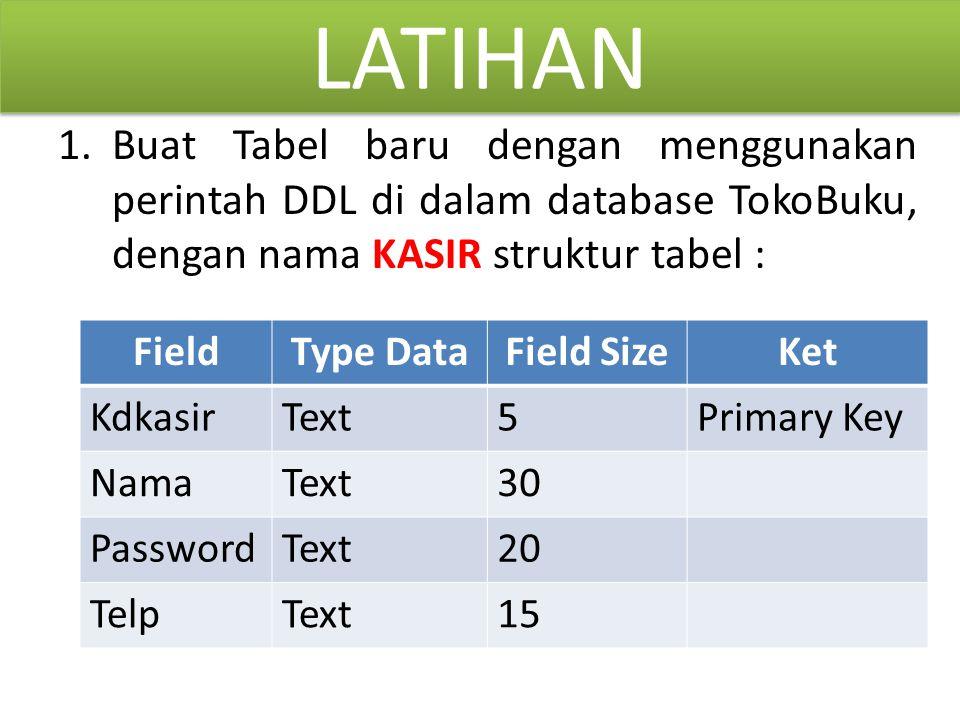 LATIHAN 1.Buat Tabel baru dengan menggunakan perintah DDL di dalam database TokoBuku, dengan nama KASIR struktur tabel : FieldType DataField SizeKet K
