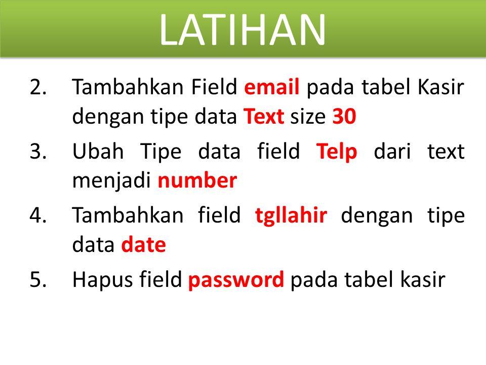 LATIHAN 2.Tambahkan Field email pada tabel Kasir dengan tipe data Text size 30 3.Ubah Tipe data field Telp dari text menjadi number 4.Tambahkan field