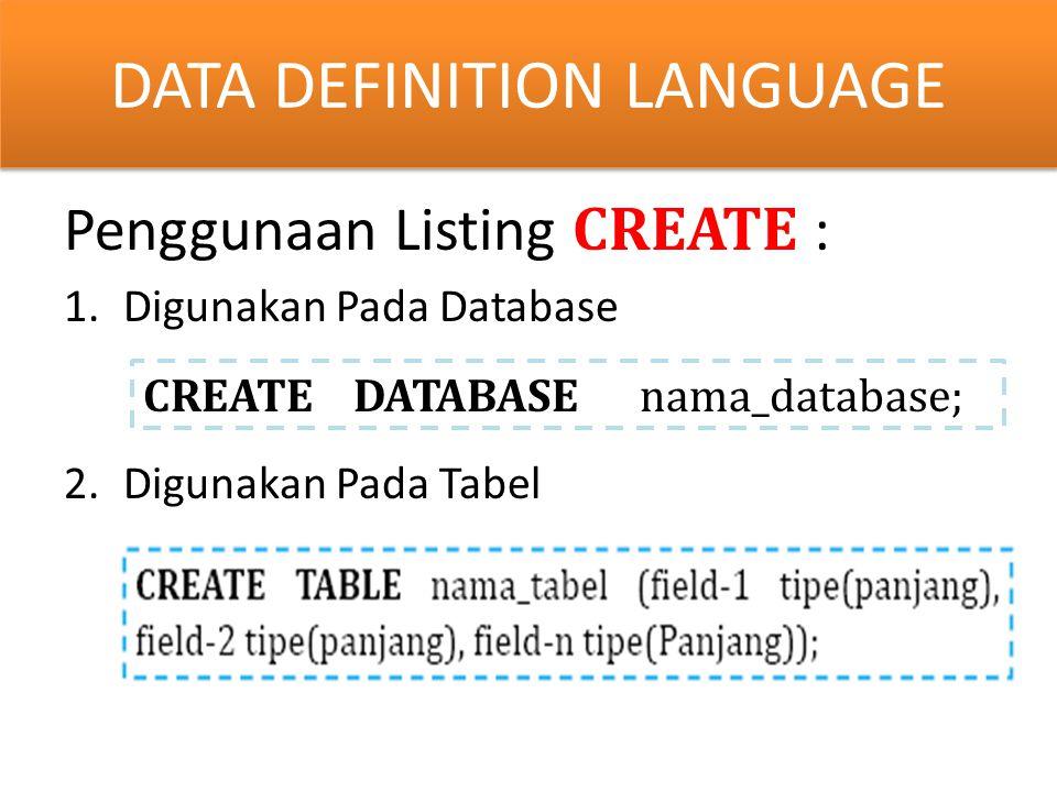 y Penggunaan Listing CREATE : 1.Digunakan Pada Database 2.Digunakan Pada Tabel DATA DEFINITION LANGUAGE CREATE DATABASE nama_database;