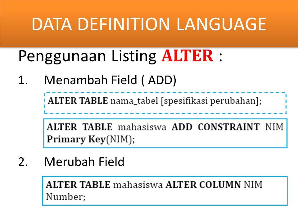 y Penggunaan Listing ALTER : 1.Menambah Field ( ADD) 2.Merubah Field DATA DEFINITION LANGUAGE