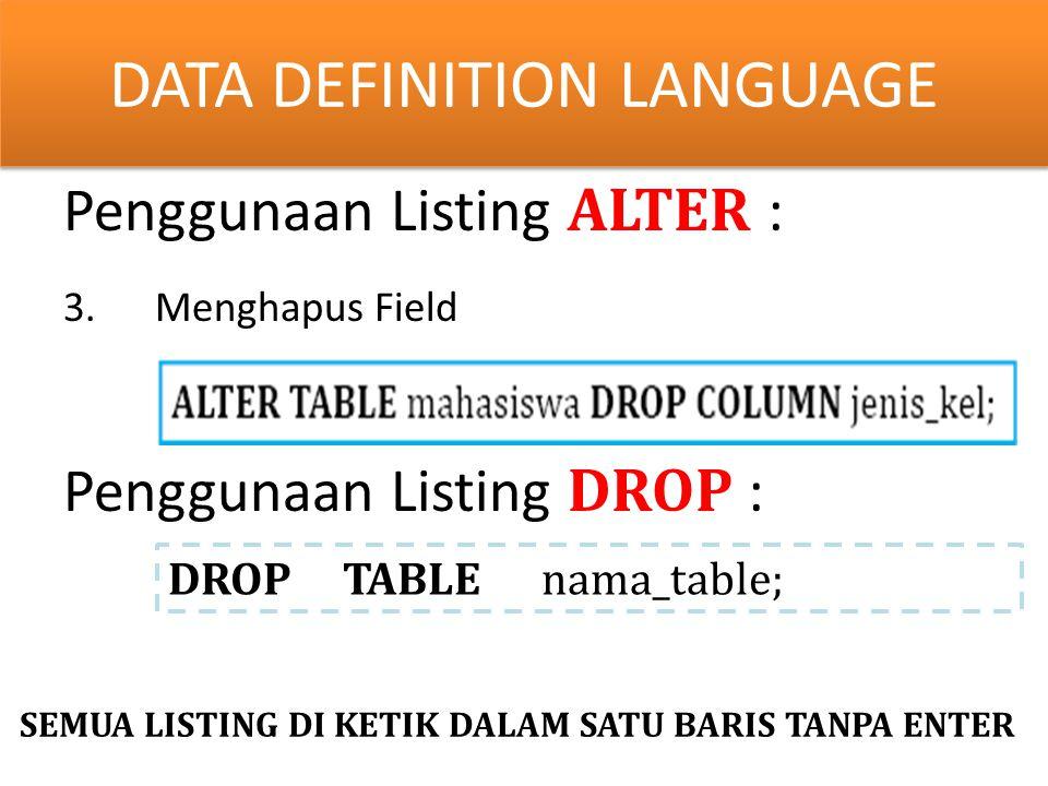 y Penggunaan Listing ALTER : 3.Menghapus Field Penggunaan Listing DROP : DATA DEFINITION LANGUAGE DROP TABLE nama_table; SEMUA LISTING DI KETIK DALAM