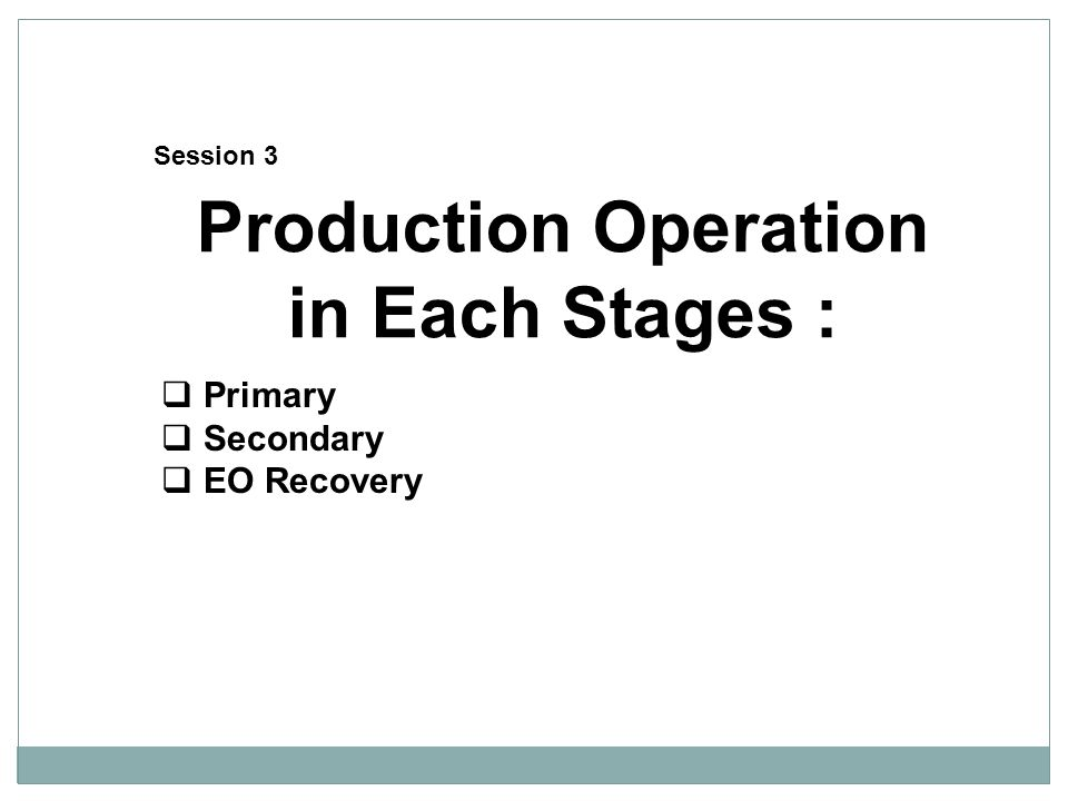 Production Operation in Each Stages :  Primary  Secondary  EO Recovery Session 3