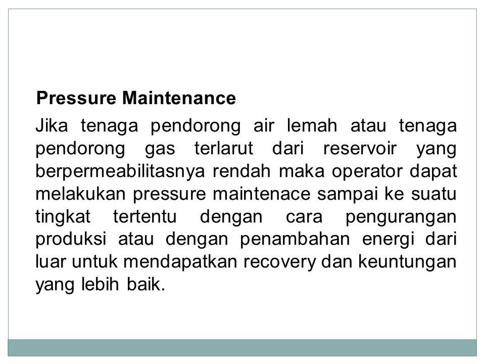 Pressure Maintenance Jika tenaga pendorong air lemah atau tenaga pendorong gas terlarut dari reservoir yang berpermeabilitasnya rendah maka operator d