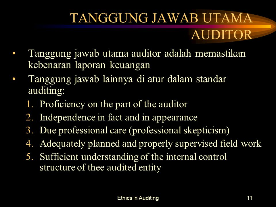 Ethics in Auditing11 TANGGUNG JAWAB UTAMA AUDITOR Tanggung jawab utama auditor adalah memastikan kebenaran laporan keuangan Tanggung jawab lainnya di atur dalam standar auditing: 1.Proficiency on the part of the auditor 2.Independence in fact and in appearance 3.Due professional care (professional skepticism) 4.Adequately planned and properly supervised field work 5.Sufficient understanding of the internal control structure of thee audited entity