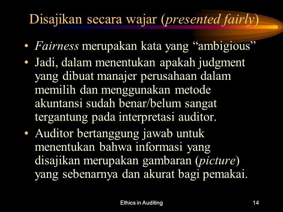 """Ethics in Auditing14 Disajikan secara wajar (presented fairly) Fairness merupakan kata yang """"ambigious"""" Jadi, dalam menentukan apakah judgment yang di"""