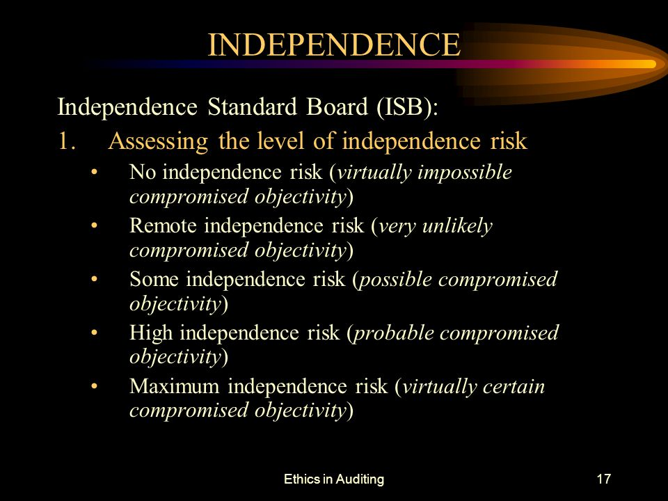 Ethics in Auditing17 INDEPENDENCE Independence Standard Board (ISB): 1. Assessing the level of independence risk No independence risk (virtually impos