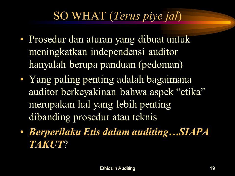 Ethics in Auditing19 SO WHAT (Terus piye jal) Prosedur dan aturan yang dibuat untuk meningkatkan independensi auditor hanyalah berupa panduan (pedoman